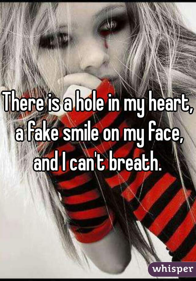 There is a hole in my heart, a fake smile on my face, and I can't breath.