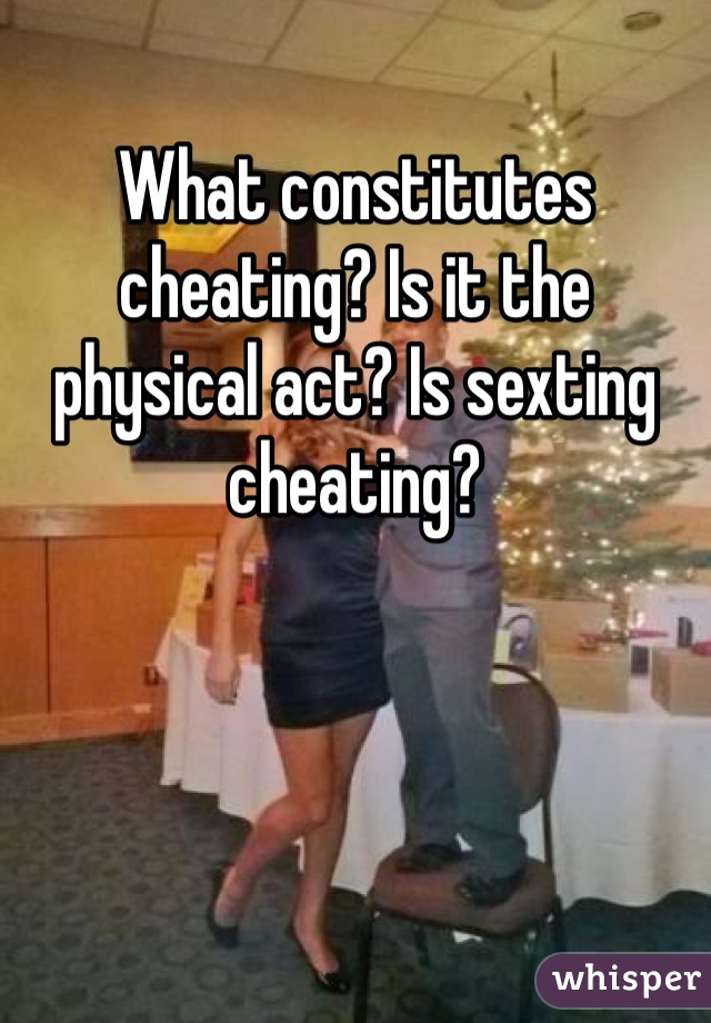 What constitutes cheating? Is it the physical act? Is sexting cheating?