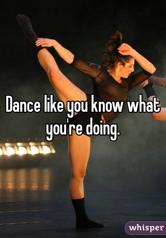Dance like you know what you're doing.