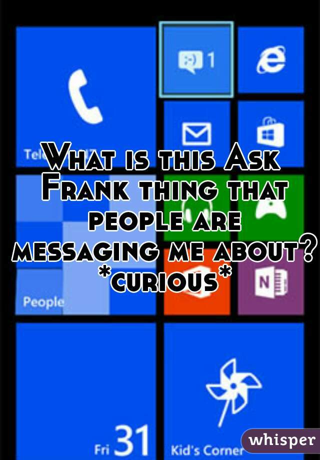 What is this Ask Frank thing that people are messaging me about? *curious*