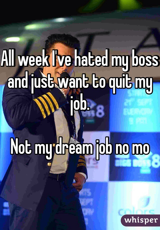 All week I've hated my boss and just want to quit my job.   Not my dream job no mo