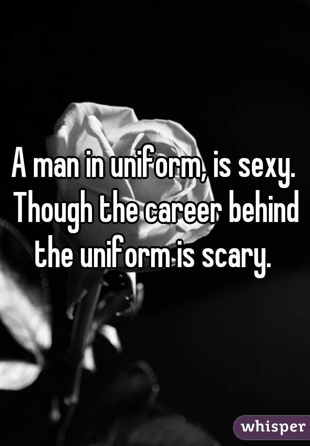 A man in uniform, is sexy. Though the career behind the uniform is scary.
