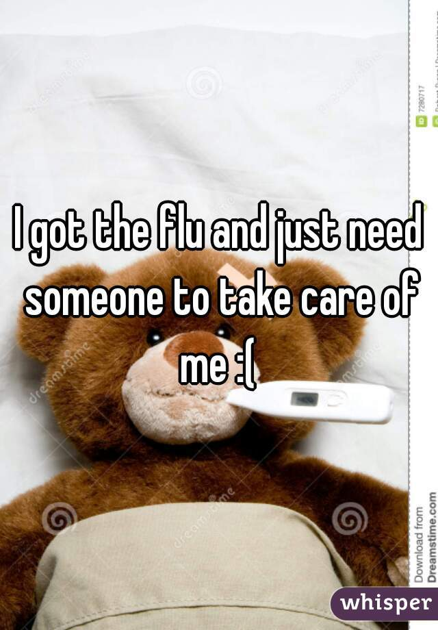 I got the flu and just need someone to take care of me :(