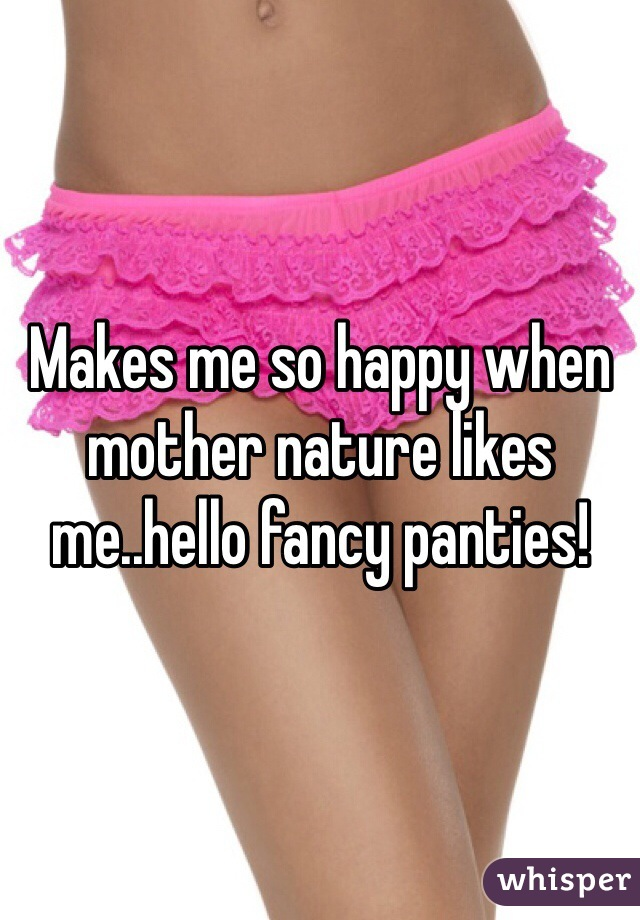 Makes me so happy when mother nature likes me..hello fancy panties!