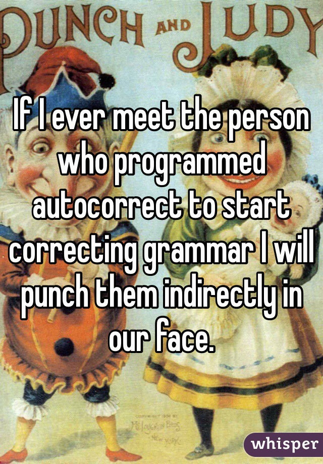 If I ever meet the person who programmed autocorrect to start correcting grammar I will punch them indirectly in our face.