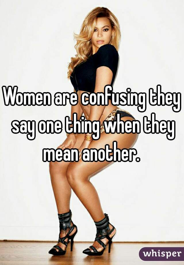 Women are confusing they say one thing when they mean another.