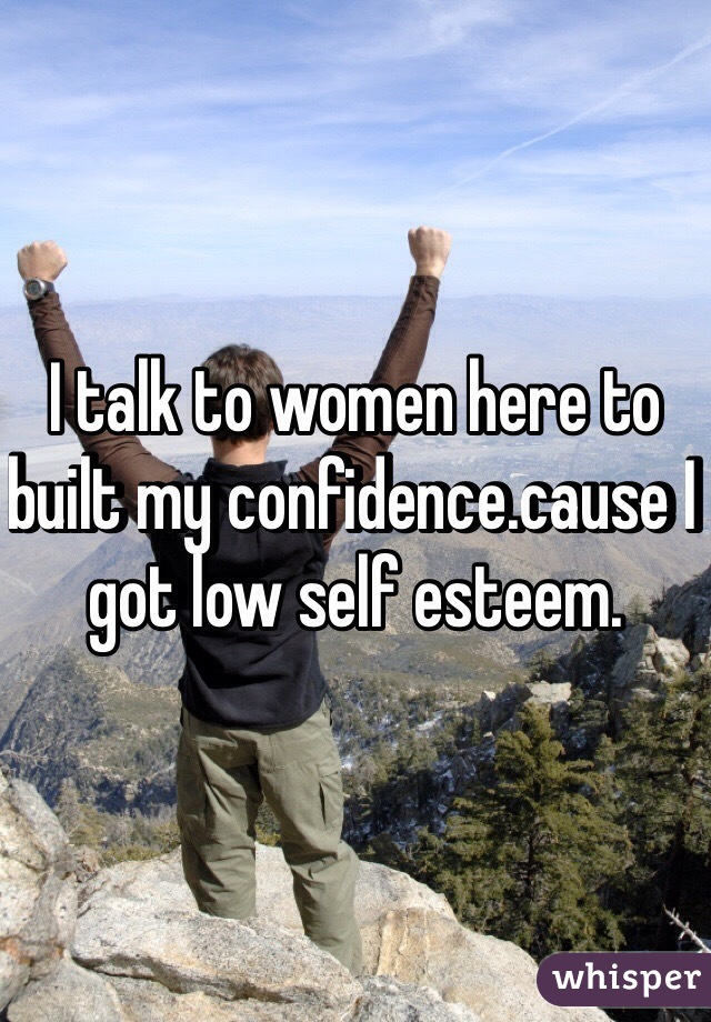 I talk to women here to built my confidence.cause I got low self esteem.