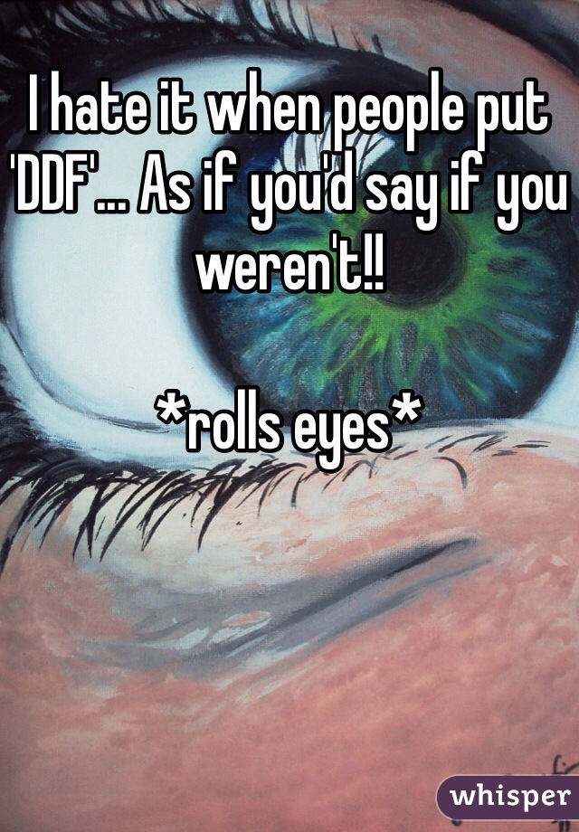 I hate it when people put 'DDF'... As if you'd say if you weren't!!   *rolls eyes*