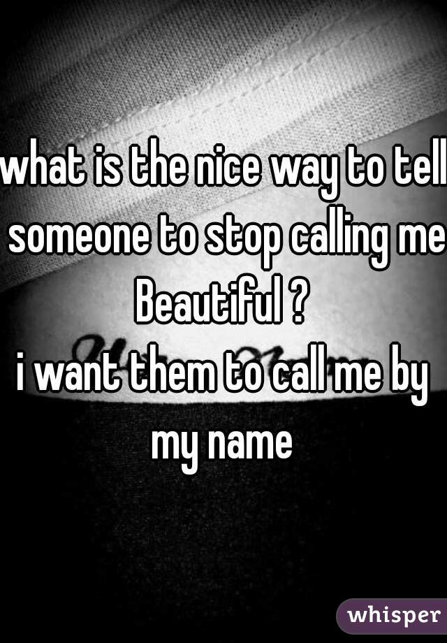 what is the nice way to tell someone to stop calling me Beautiful ?  i want them to call me by my name