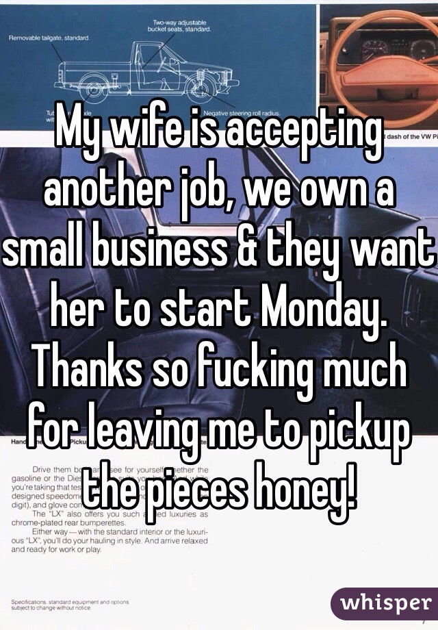 My wife is accepting another job, we own a small business & they want her to start Monday. Thanks so fucking much for leaving me to pickup the pieces honey!