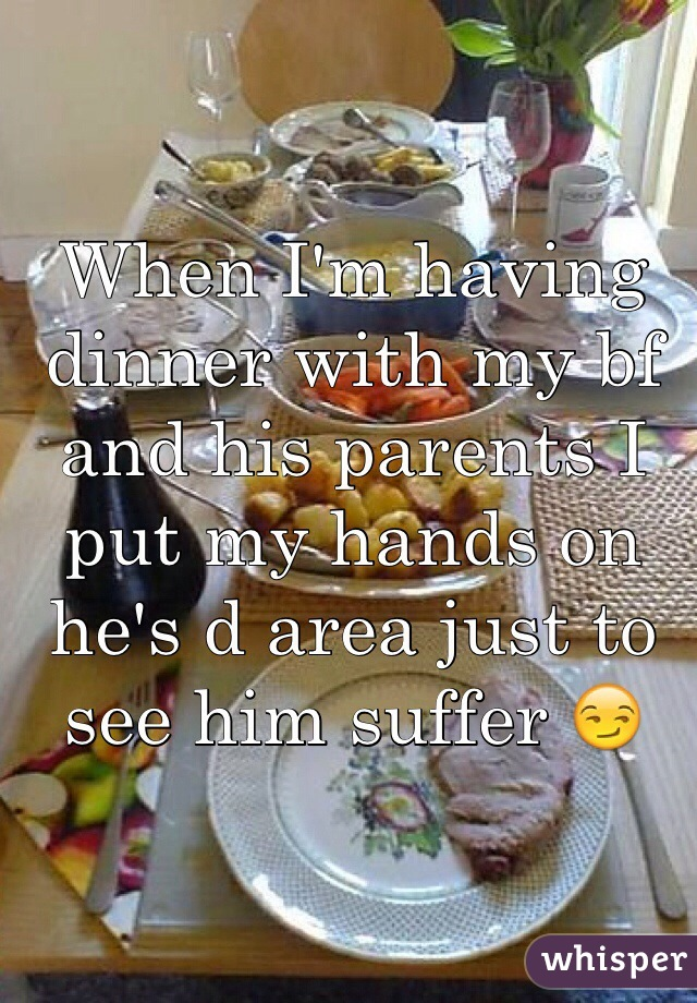 When I'm having dinner with my bf and his parents I put my hands on he's d area just to see him suffer 😏