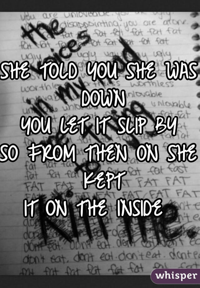 SHE TOLD YOU SHE WAS DOWN YOU LET IT SLIP BY SO FROM THEN ON SHE KEPT IT ON THE INSIDE