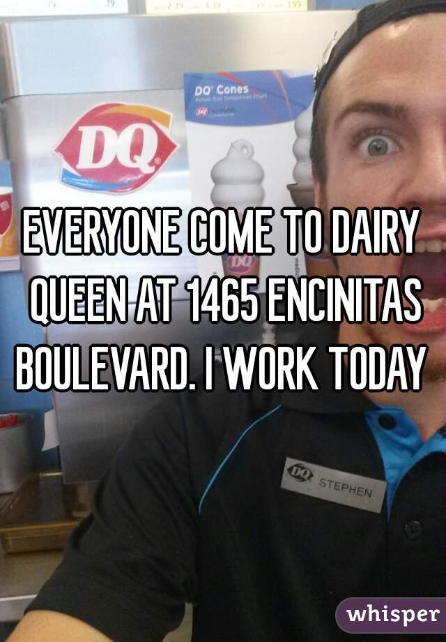 EVERYONE COME TO DAIRY QUEEN AT 1465 ENCINITAS BOULEVARD. I WORK TODAY