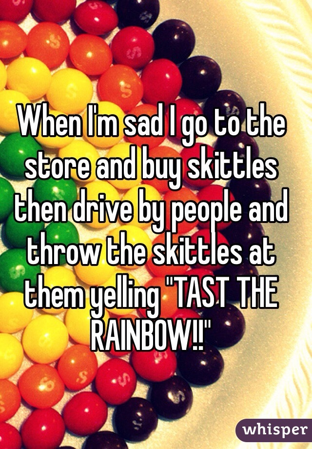 "When I'm sad I go to the store and buy skittles then drive by people and throw the skittles at them yelling ""TAST THE RAINBOW!!"""