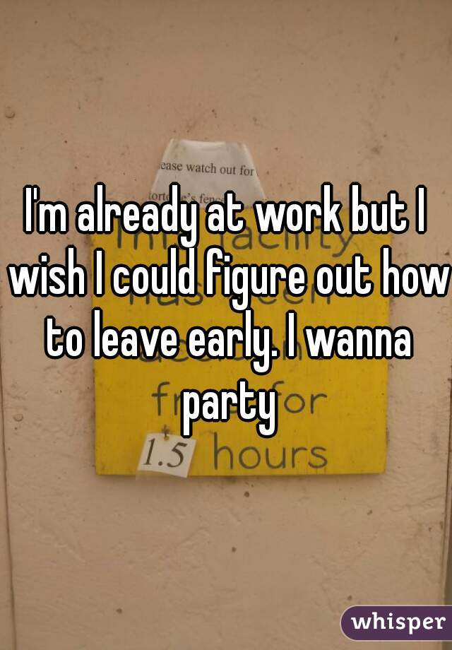I'm already at work but I wish I could figure out how to leave early. I wanna party