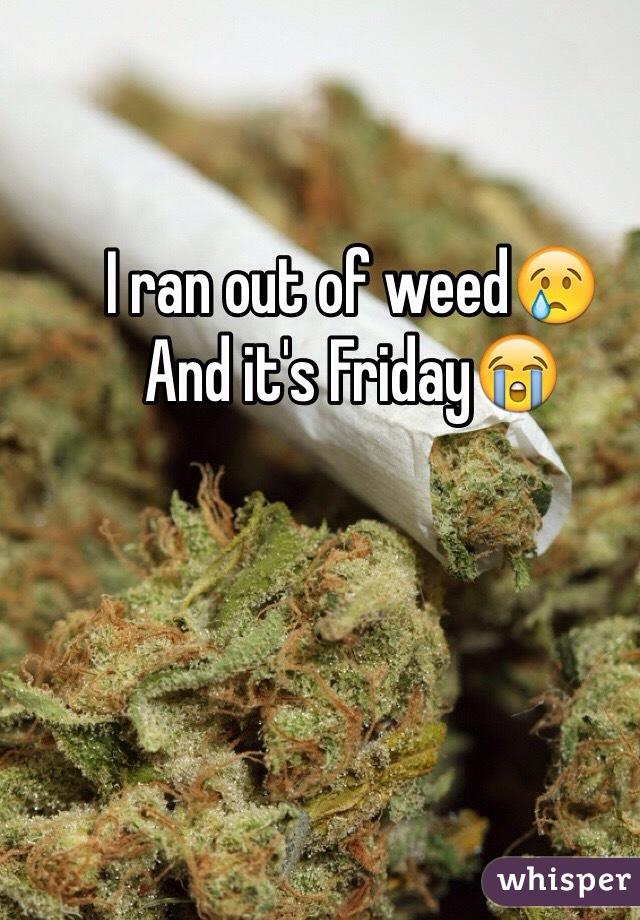 I ran out of weed😢 And it's Friday😭