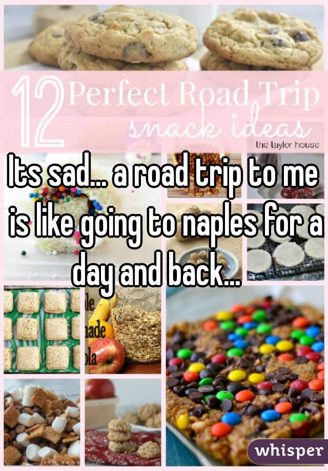 Its sad... a road trip to me is like going to naples for a day and back...