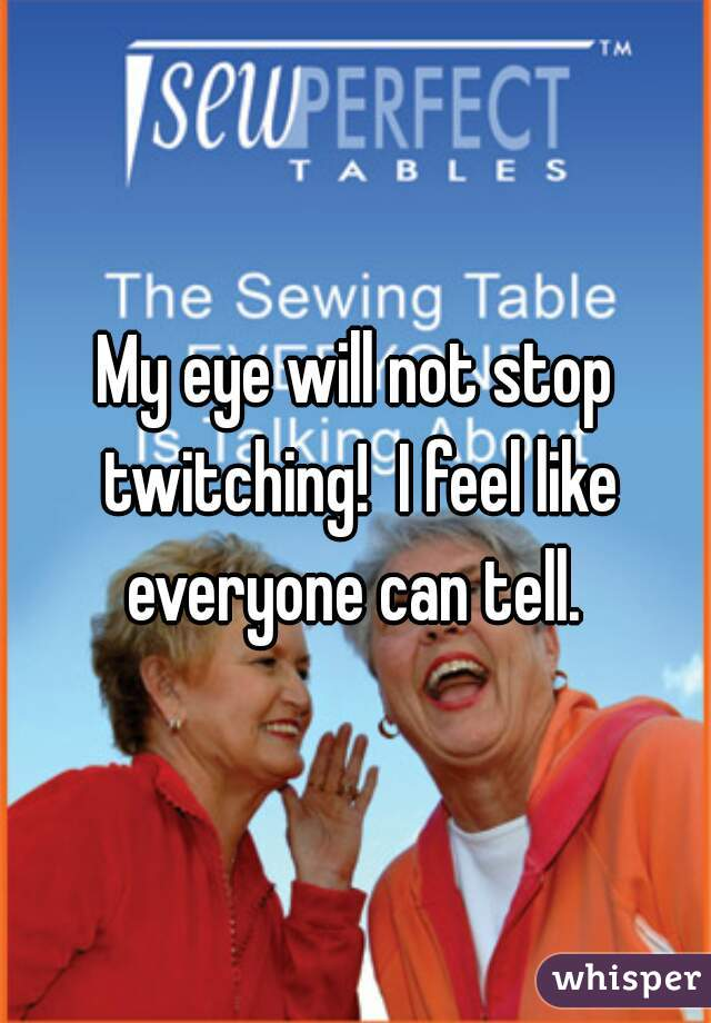 My eye will not stop twitching!  I feel like everyone can tell.