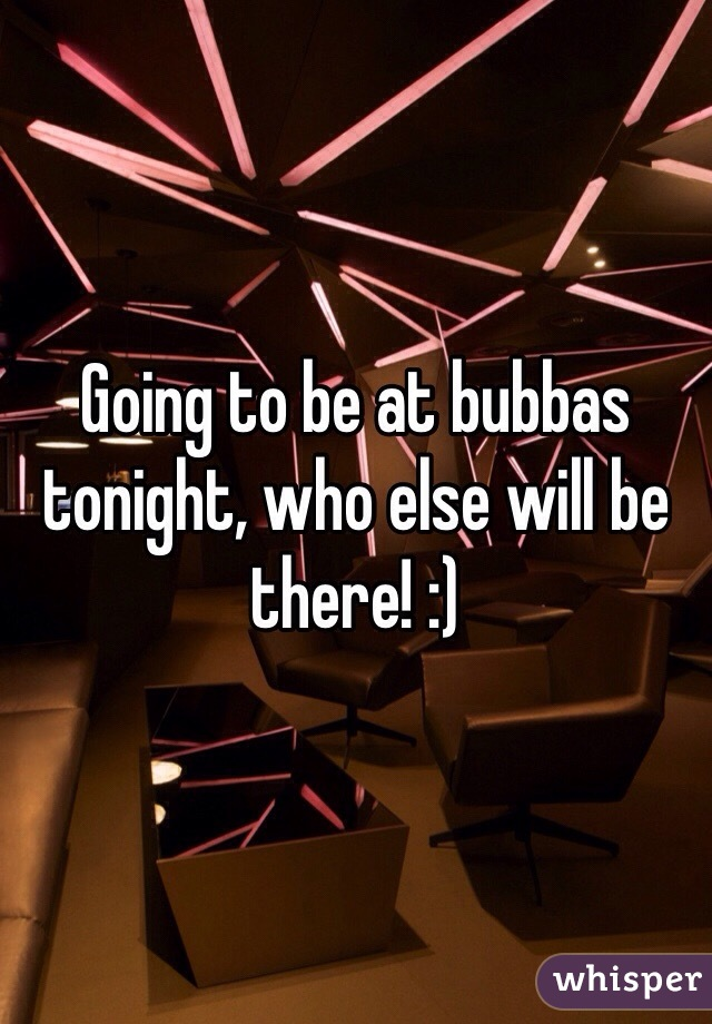 Going to be at bubbas tonight, who else will be there! :)