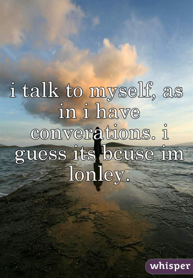 i talk to myself, as in i have converations. i guess its bcuse im lonley.
