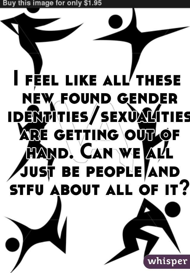 I feel like all these new found gender identities/sexualities are getting out of hand. Can we all just be people and stfu about all of it?