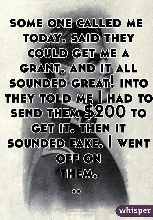 some one called me today. said they could get me a grant. and it all sounded great! into they told me I had to send them $200 to get it. then it sounded fake. I went off on them...