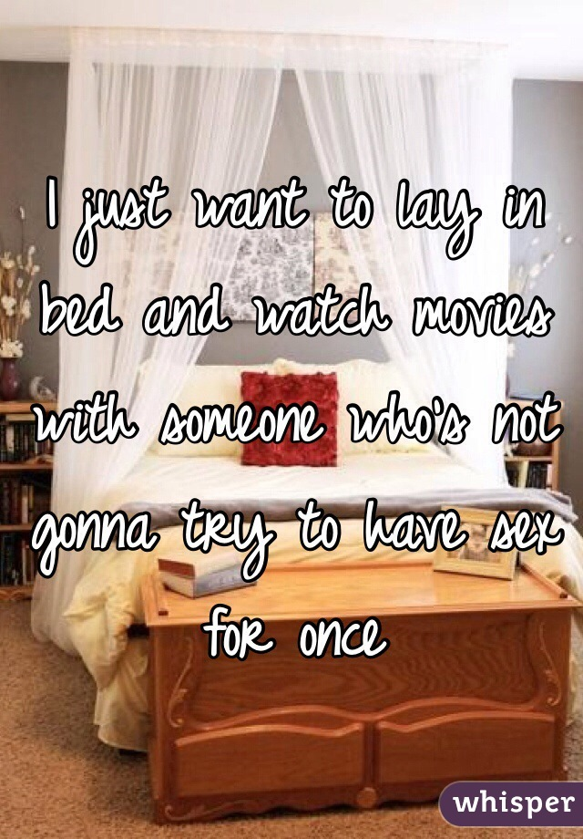 I just want to lay in bed and watch movies with someone who's not gonna try to have sex for once