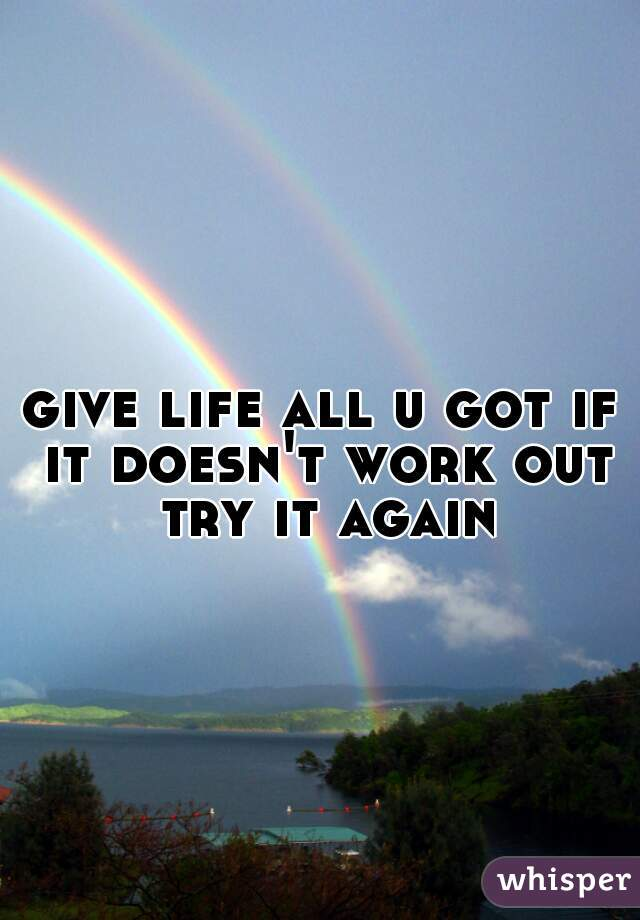 give life all u got if it doesn't work out try it again