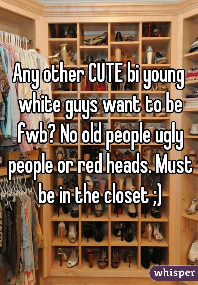 Any other CUTE bi young white guys want to be fwb? No old people ugly people or red heads. Must be in the closet ;)