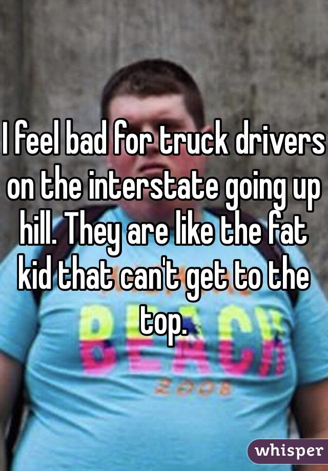 I feel bad for truck drivers on the interstate going up hill. They are like the fat kid that can't get to the top.