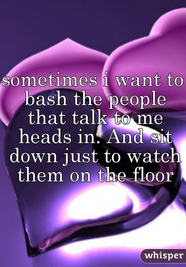 sometimes i want to bash the people that talk to me heads in. And sit down just to watch them on the floor
