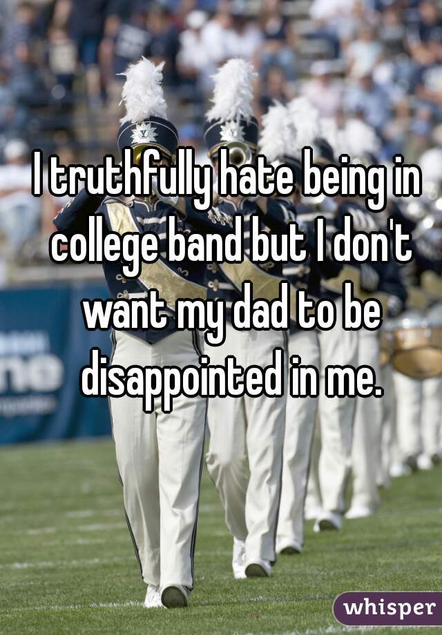 I truthfully hate being in college band but I don't want my dad to be disappointed in me.