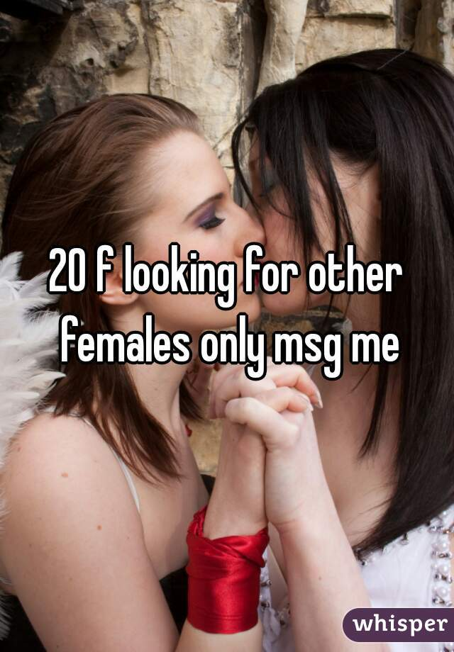 20 f looking for other females only msg me