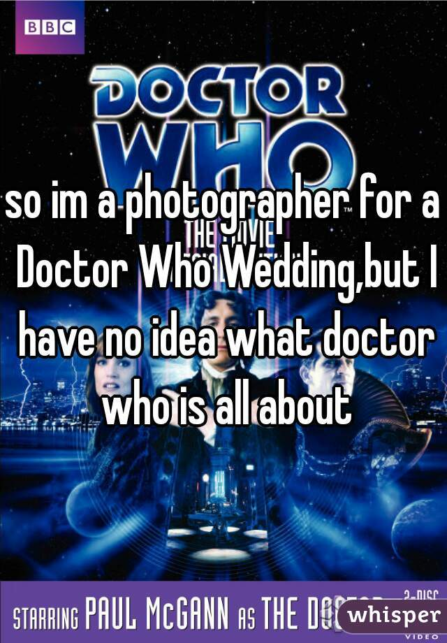 so im a photographer for a Doctor Who Wedding,but I have no idea what doctor who is all about