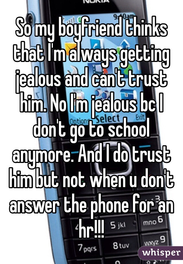 So my boyfriend thinks that I'm always getting jealous and can't trust him. No I'm jealous bc I don't go to school anymore. And I do trust him but not when u don't answer the phone for an hr!!!