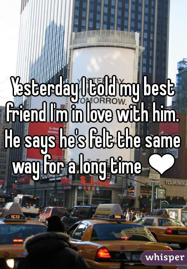 Yesterday I told my best friend I'm in love with him.  He says he's felt the same way for a long time ❤