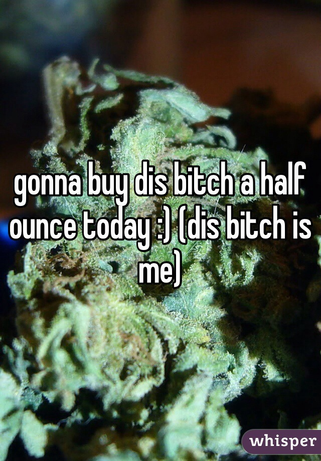 gonna buy dis bitch a half ounce today :) (dis bitch is me)