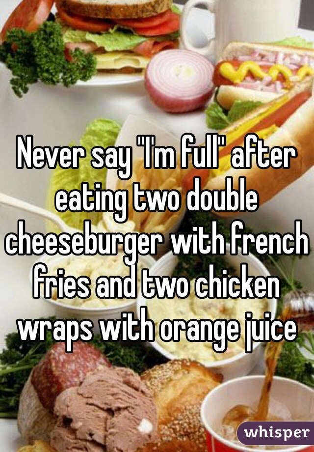 "Never say ""I'm full"" after eating two double cheeseburger with french fries and two chicken wraps with orange juice"