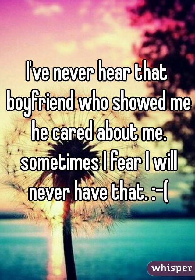 I've never hear that boyfriend who showed me he cared about me. sometimes I fear I will never have that. :-(