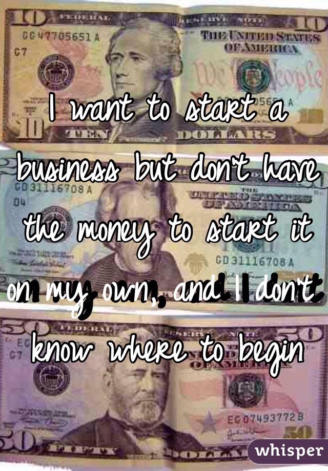 I want to start a business but don't have the money to start it on my own, and I don't know where to begin