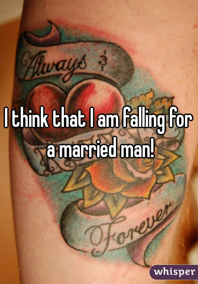 I think that I am falling for a married man!