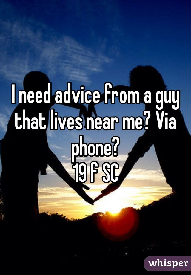 I need advice from a guy that lives near me? Via phone?  19 f SC
