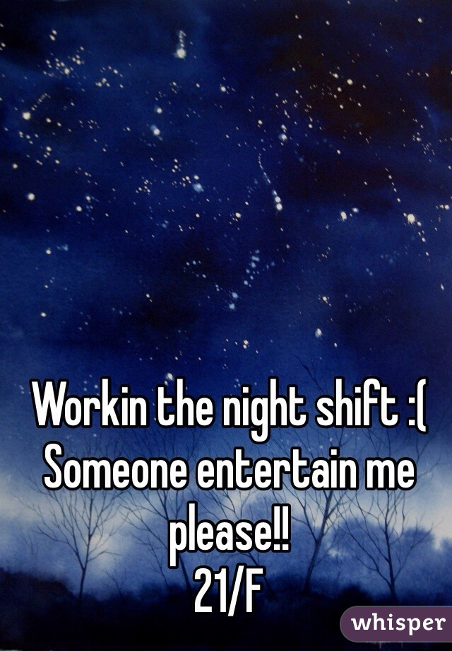 Workin the night shift :( Someone entertain me please!!  21/F