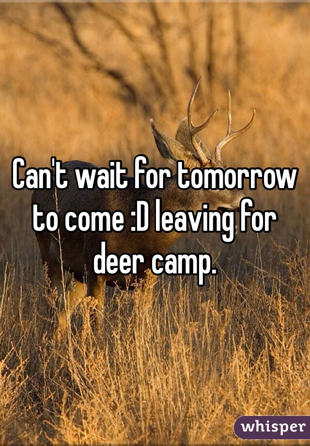 Can't wait for tomorrow to come :D leaving for deer camp.