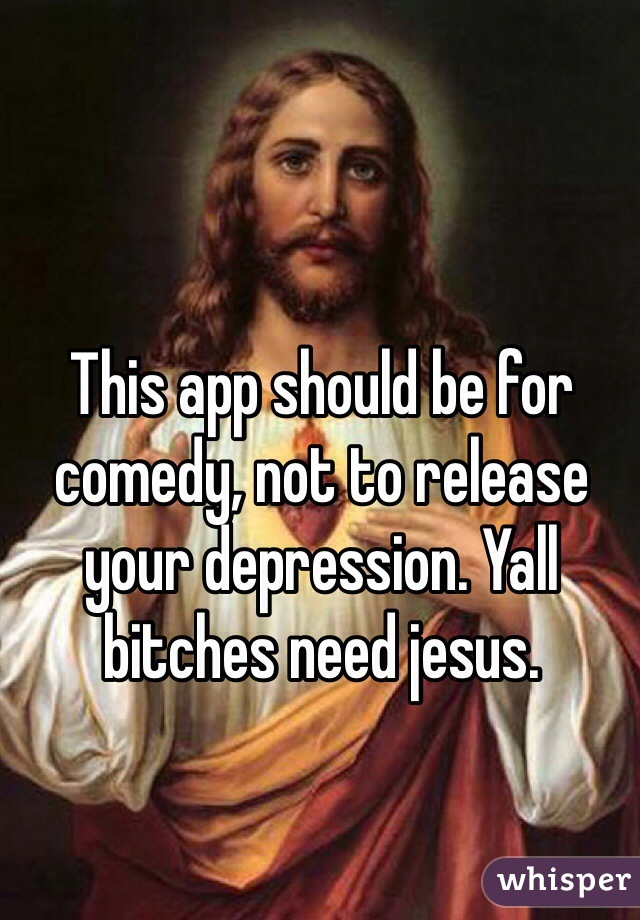 This app should be for comedy, not to release your depression. Yall bitches need jesus.
