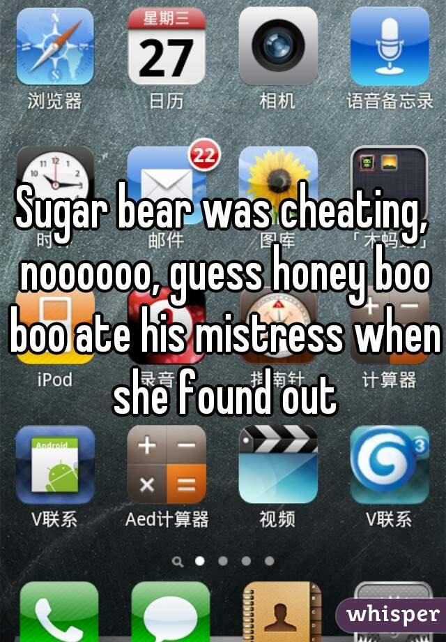 Sugar bear was cheating, noooooo, guess honey boo boo ate his mistress when she found out