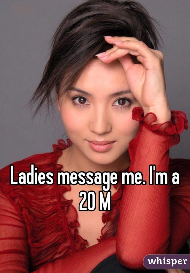 Ladies message me. I'm a 20 M