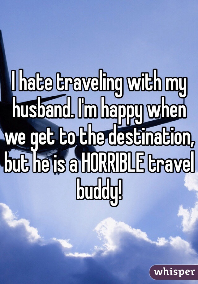 I hate traveling with my husband. I'm happy when we get to the destination, but he is a HORRIBLE travel buddy!