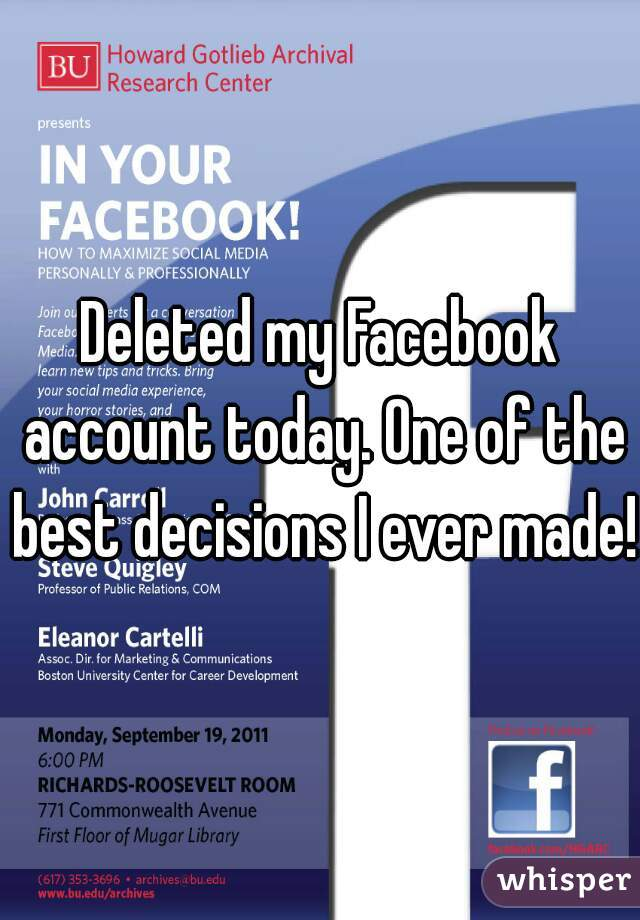 Deleted my Facebook account today. One of the best decisions I ever made!!