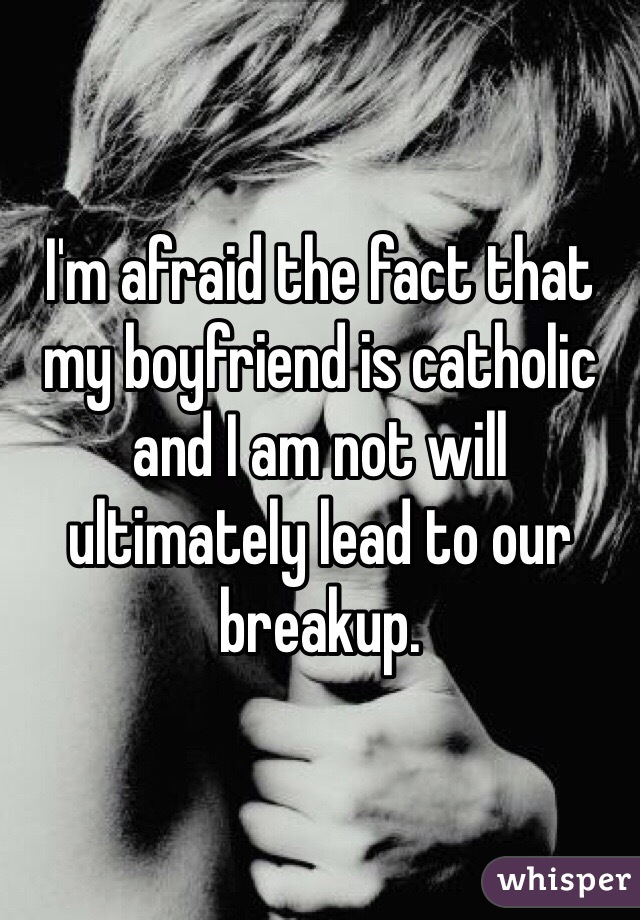 I'm afraid the fact that my boyfriend is catholic and I am not will ultimately lead to our breakup.